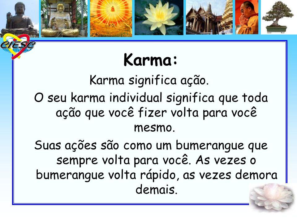 Karma: Karma significa ação. O seu karma individual significa que toda ação que você fizer volta para você mesmo. Suas ações são como um bumerangue qu