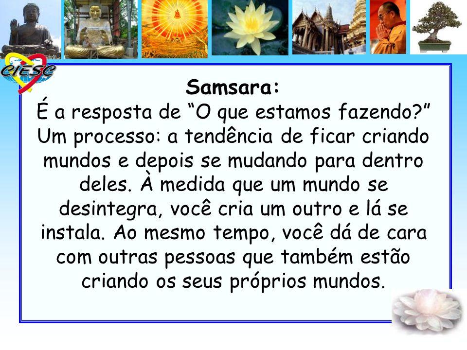 Samsara: É a resposta de O que estamos fazendo? Um processo: a tendência de ficar criando mundos e depois se mudando para dentro deles. À medida que u