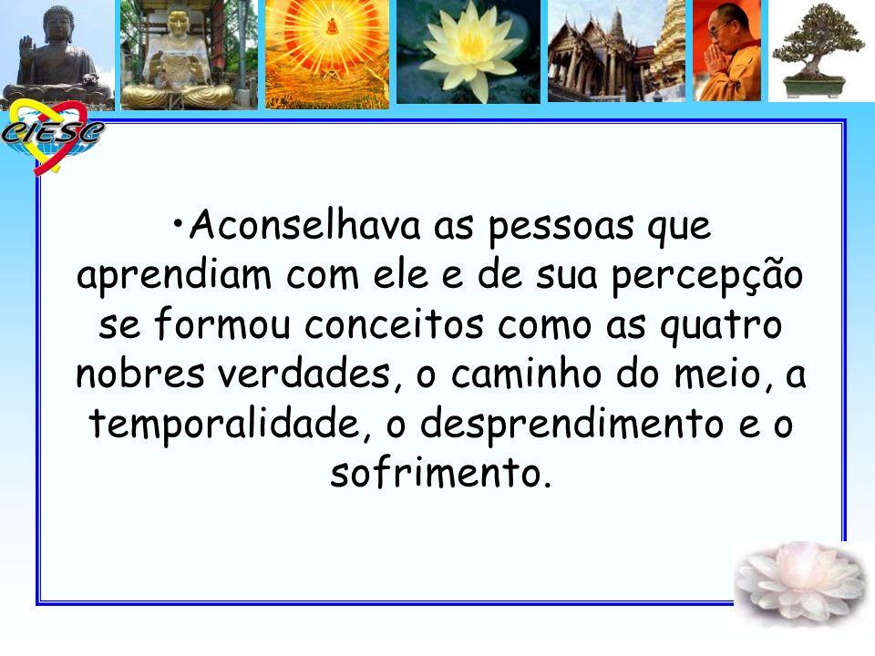 Aconselhava as pessoas que aprendiam com ele e de sua percepção se formou conceitos como as quatro nobres verdades, o caminho do meio, a temporalidade