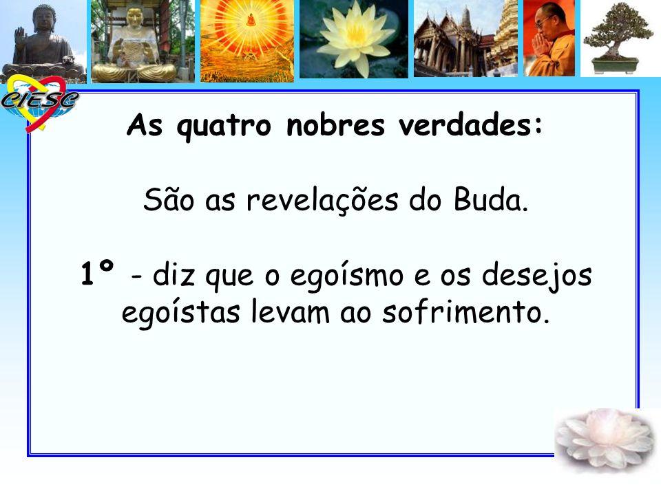 As quatro nobres verdades: São as revelações do Buda. 1º - diz que o egoísmo e os desejos egoístas levam ao sofrimento.