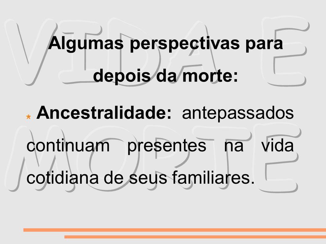 Ancestralidade: antepassados continuam presentes na vida cotidiana de seus familiares. Algumas perspectivas para depois da morte: