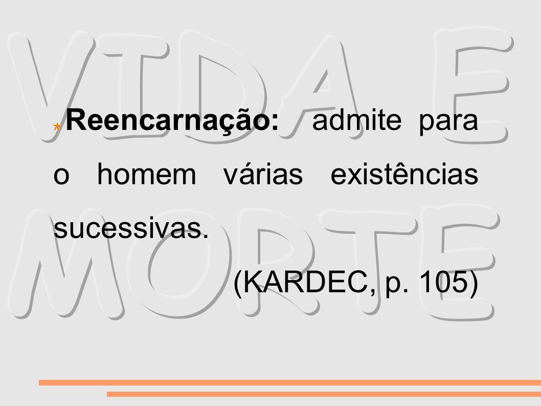 Reencarnação: admite para o homem várias existências sucessivas. (KARDEC, p. 105)