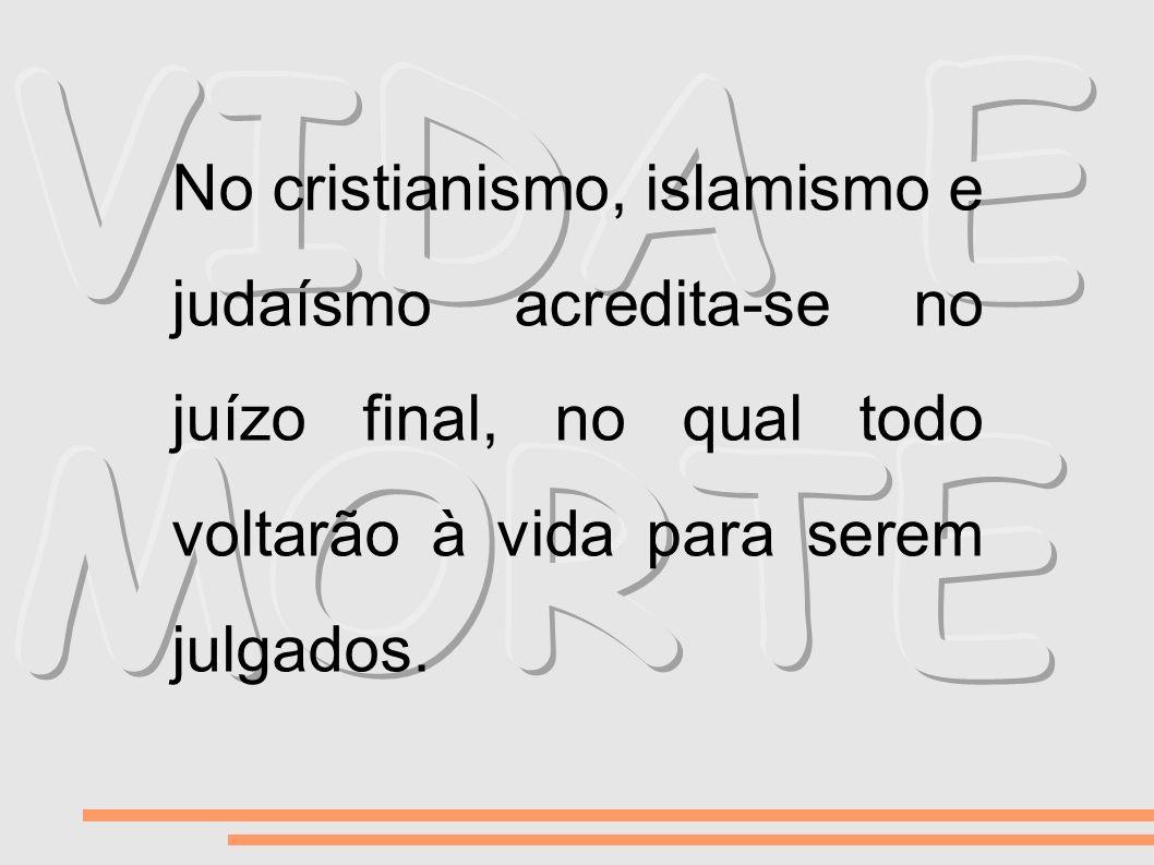 No cristianismo, islamismo e judaísmo acredita-se no juízo final, no qual todo voltarão à vida para serem julgados.