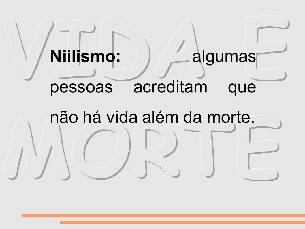 Niilismo: algumas pessoas acreditam que não há vida além da morte.