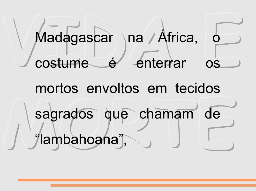 Madagascar na África, o costume é enterrar os mortos envoltos em tecidos sagrados que chamam de lambahoana,