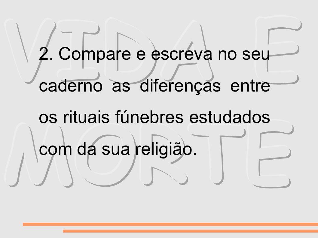 2. Compare e escreva no seu caderno as diferenças entre os rituais fúnebres estudados com da sua religião.