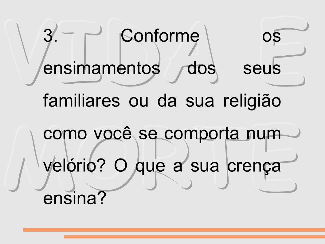 3. Conforme os ensimamentos dos seus familiares ou da sua religião como você se comporta num velório? O que a sua crença ensina?
