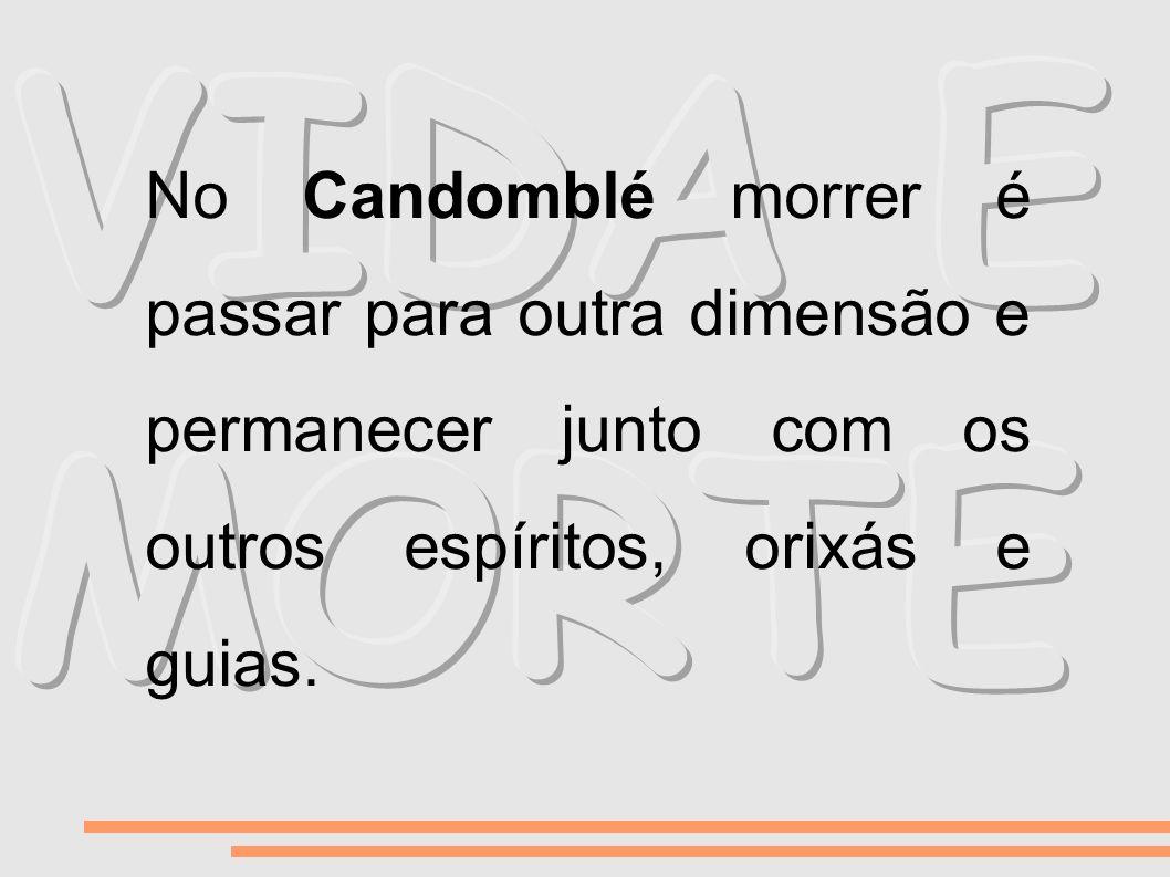 No Candomblé morrer é passar para outra dimensão e permanecer junto com os outros espíritos, orixás e guias.