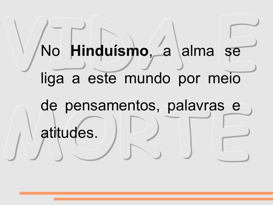 No Hinduísmo, a alma se liga a este mundo por meio de pensamentos, palavras e atitudes.