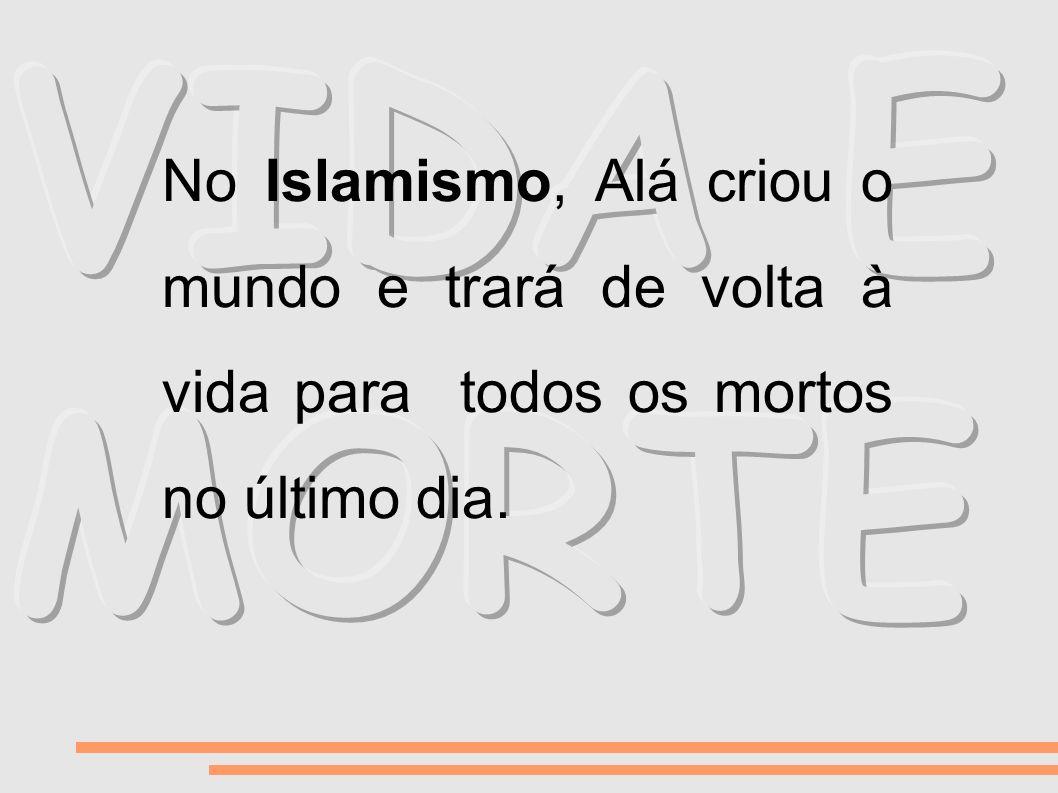 No Islamismo, Alá criou o mundo e trará de volta à vida para todos os mortos no último dia.