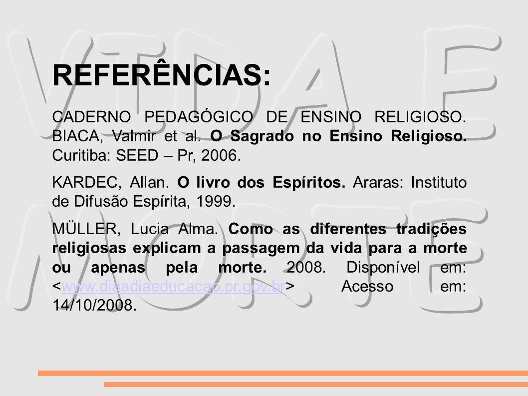REFERÊNCIAS: CADERNO PEDAGÓGICO DE ENSINO RELIGIOSO. BIACA, Valmir et al. O Sagrado no Ensino Religioso. Curitiba: SEED – Pr, 2006. KARDEC, Allan. O l