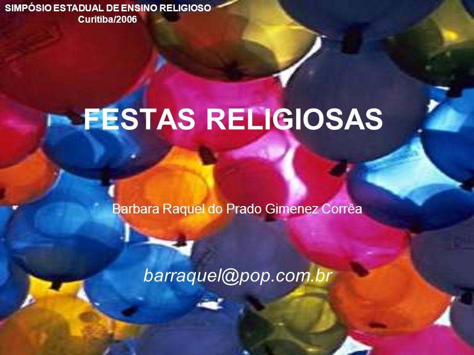 FESTAS RELIGIOSAS Barbara Raquel do Prado Gimenez Corrêa barraquel@pop.com.br SIMPÓSIO ESTADUAL DE ENSINO RELIGIOSO Curitiba/2006