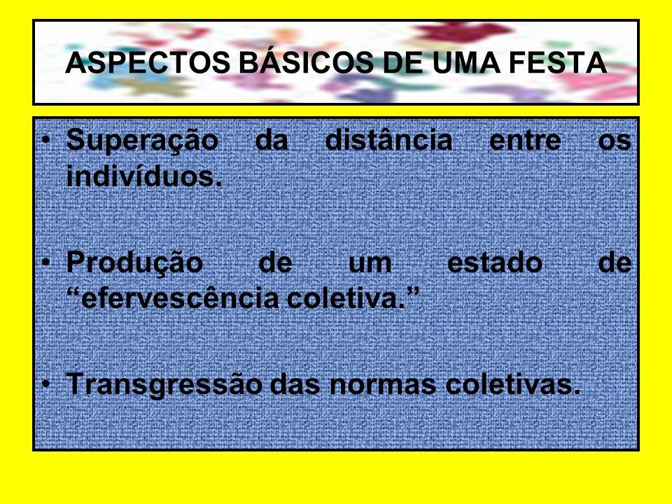 ASPECTOS BÁSICOS DE UMA FESTA Superação da distância entre os indivíduos. Produção de um estado de efervescência coletiva. Transgressão das normas col