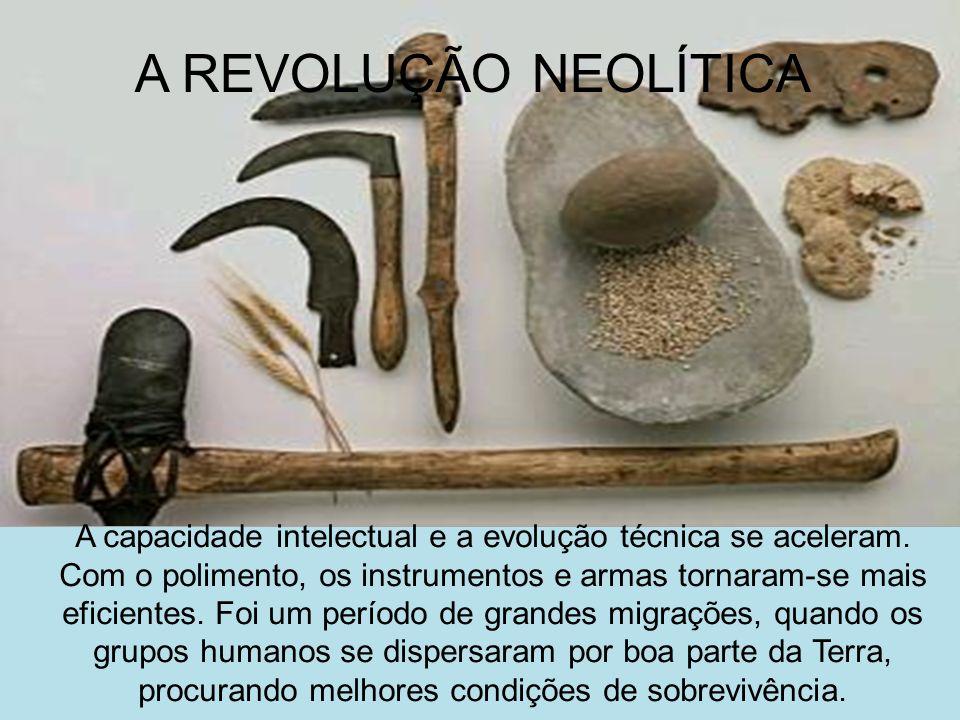 A REVOLUÇÃO NEOLÍTICA A capacidade intelectual e a evolução técnica se aceleram. Com o polimento, os instrumentos e armas tornaram-se mais eficientes.
