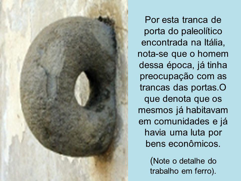 Por esta tranca de porta do paleolítico encontrada na Itália, nota-se que o homem dessa época, já tinha preocupação com as trancas das portas.O que de