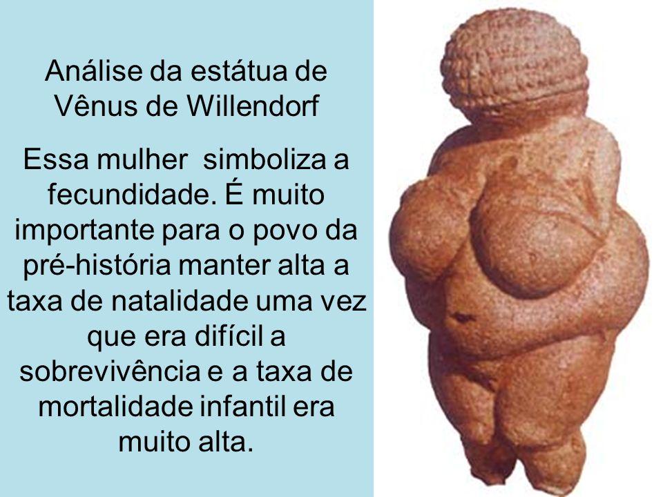 Análise da estátua de Vênus de Willendorf Essa mulher simboliza a fecundidade. É muito importante para o povo da pré-história manter alta a taxa de na