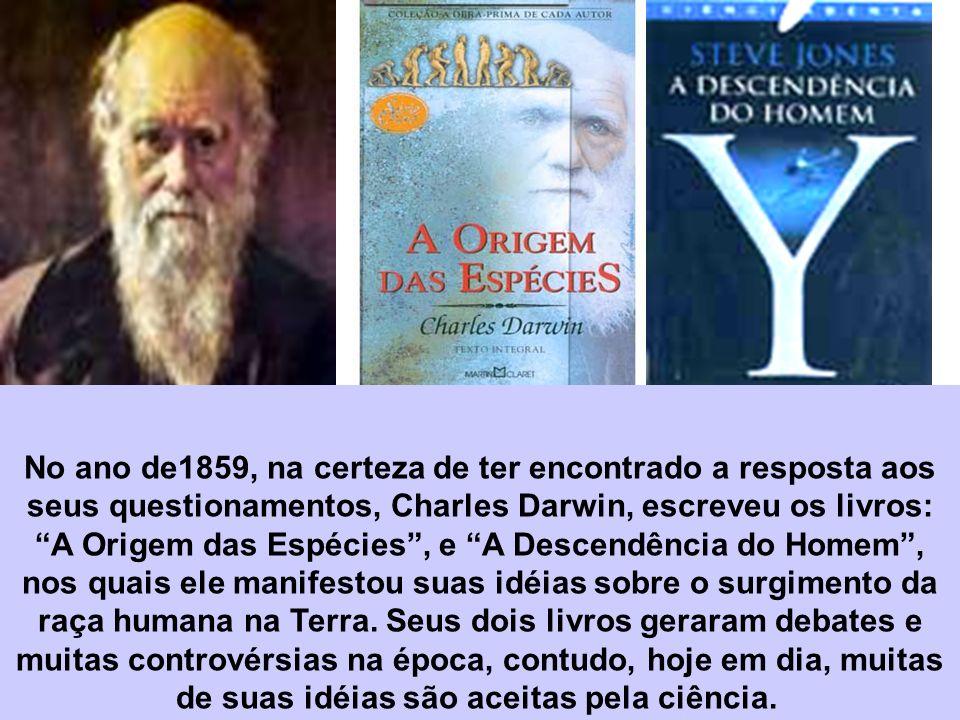 No ano de1859, na certeza de ter encontrado a resposta aos seus questionamentos, Charles Darwin, escreveu os livros: A Origem das Espécies, e A Descen