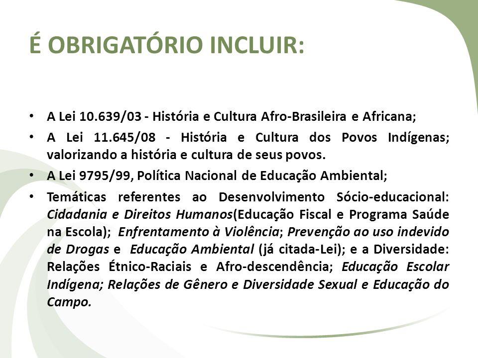 É OBRIGATÓRIO INCLUIR: A Lei 10.639/03 - História e Cultura Afro-Brasileira e Africana; A Lei 11.645/08 - História e Cultura dos Povos Indígenas; valo