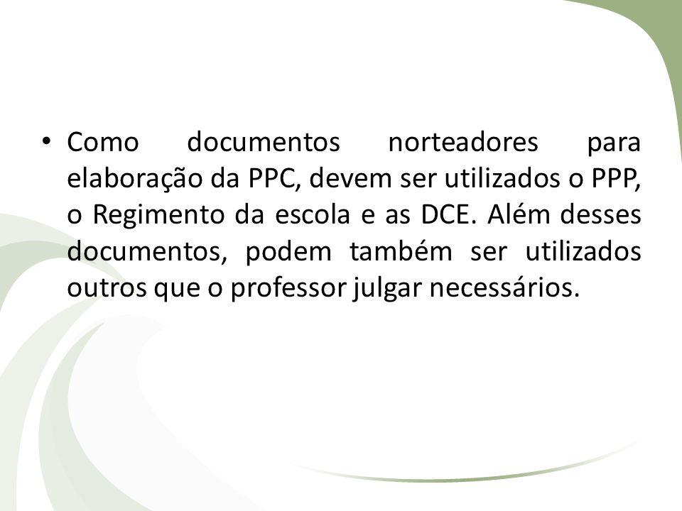 Como documentos norteadores para elaboração da PPC, devem ser utilizados o PPP, o Regimento da escola e as DCE. Além desses documentos, podem também s