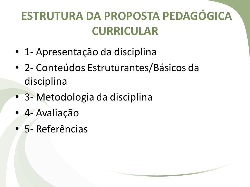 ESTRUTURA DA PROPOSTA PEDAGÓGICA CURRICULAR 1- Apresentação da disciplina 2- Conteúdos Estruturantes/Básicos da disciplina 3- Metodologia da disciplin