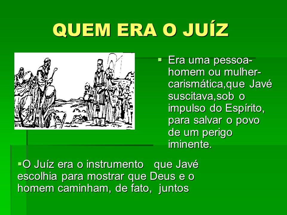 QUEM ERA O JUÍZ QUEM ERA O JUÍZ Era uma pessoa- homem ou mulher- carismática,que Javé suscitava,sob o impulso do Espírito, para salvar o povo de um pe
