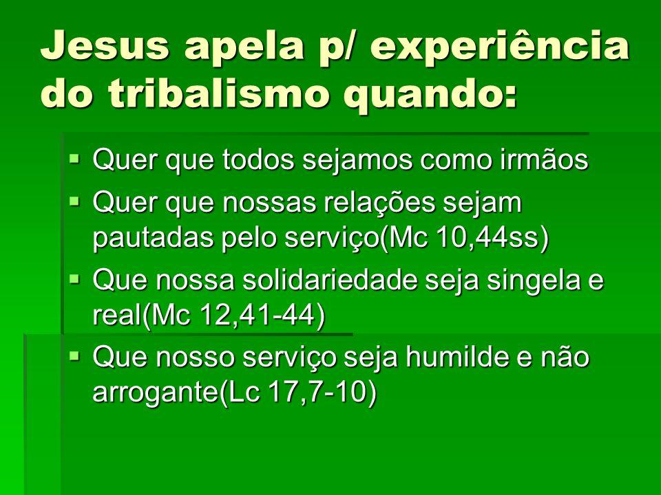 Jesus apela p/ experiência do tribalismo quando: Quer que todos sejamos como irmãos Quer que todos sejamos como irmãos Quer que nossas relações sejam