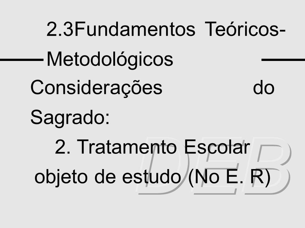 2.3Fundamentos Teóricos- Metodológicos Considerações do Sagrado: 2. Tratamento Escolar objeto de estudo (No E. R)