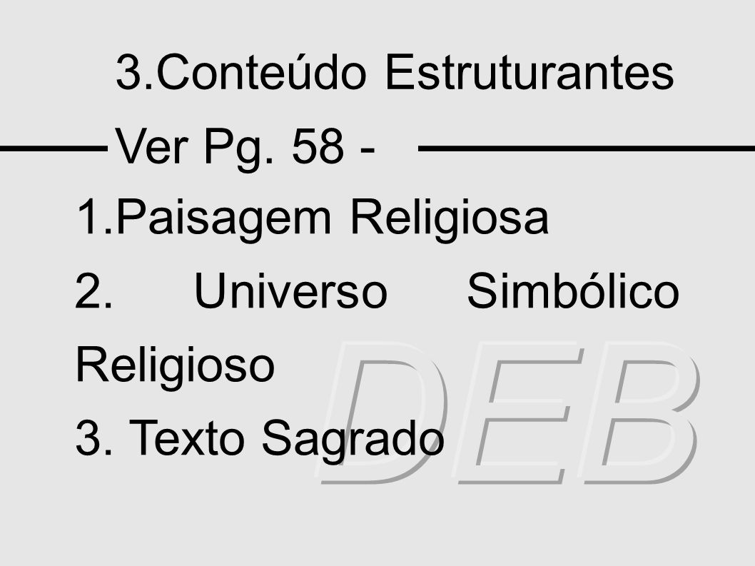 3.Conteúdo Estruturantes Ver Pg. 58 - 1.Paisagem Religiosa 2. Universo Simbólico Religioso 3. Texto Sagrado