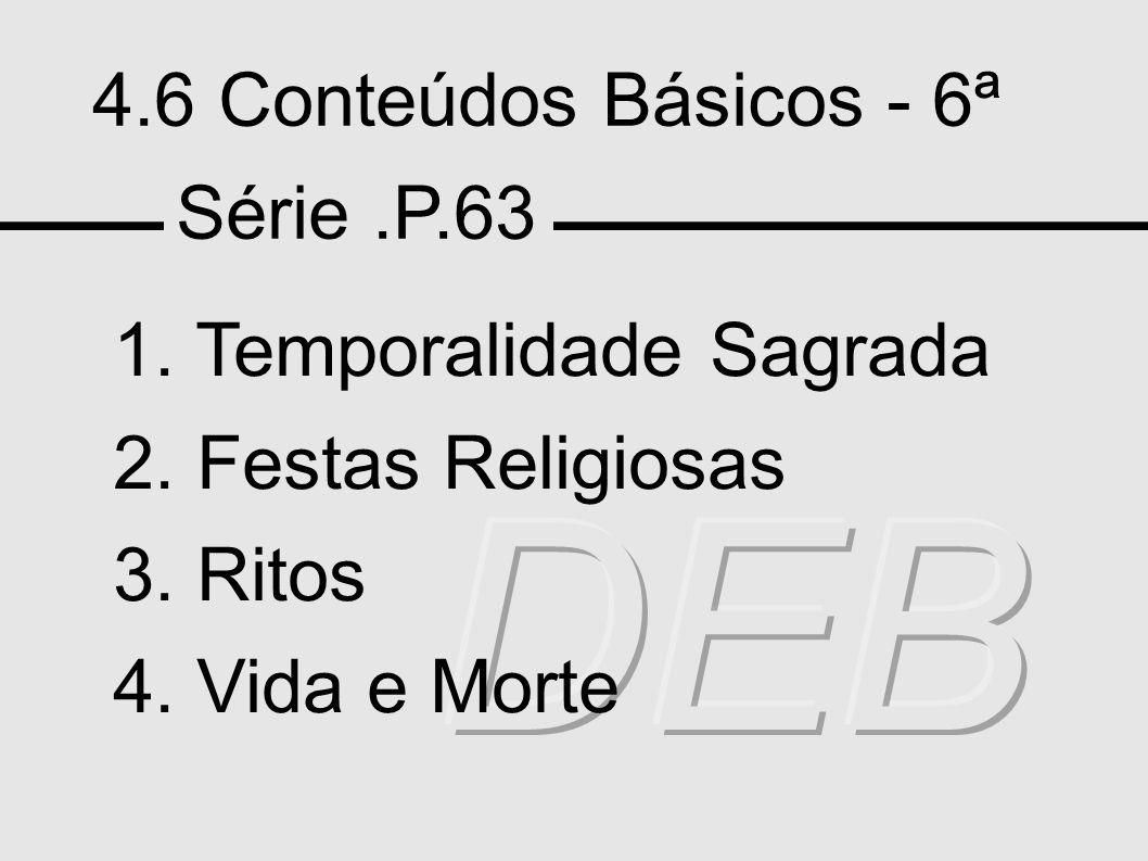 4.6 Conteúdos Básicos - 6ª Série.P.63 1. Temporalidade Sagrada 2. Festas Religiosas 3. Ritos 4. Vida e Morte