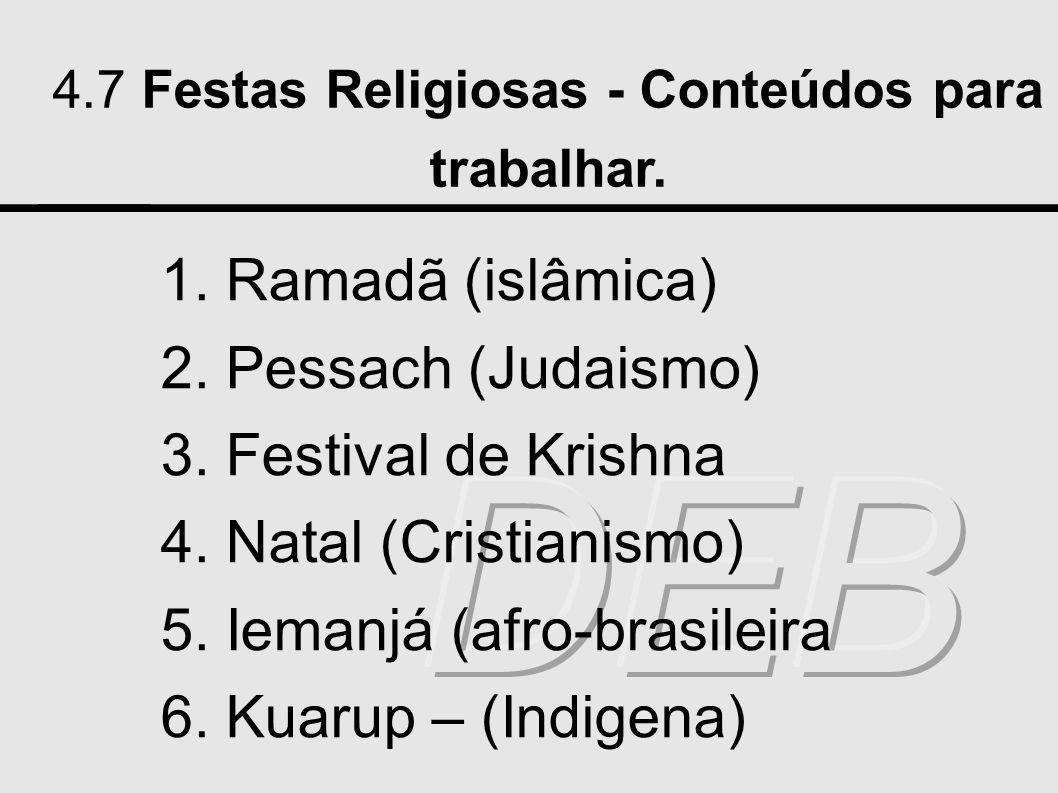4.7 Festas Religiosas - Conteúdos para trabalhar. 1. Ramadã (islâmica) 2. Pessach (Judaismo) 3. Festival de Krishna 4. Natal (Cristianismo) 5. Iemanjá