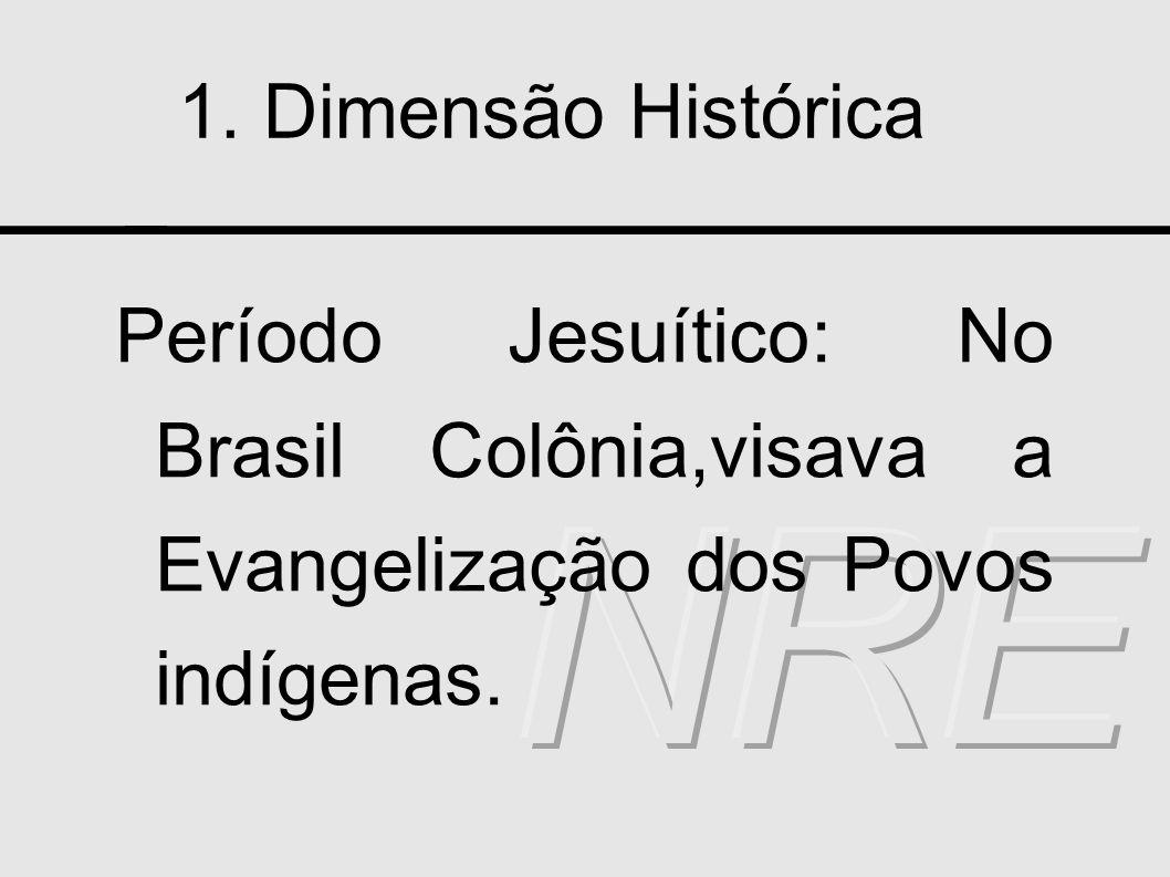1. Dimensão Histórica Período Jesuítico: No Brasil Colônia,visava a Evangelização dos Povos indígenas.