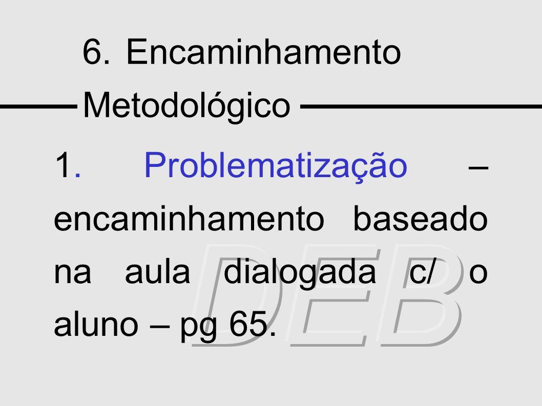 6. Encaminhamento Metodológico 1. Problematização – encaminhamento baseado na aula dialogada c/ o aluno – pg 65.