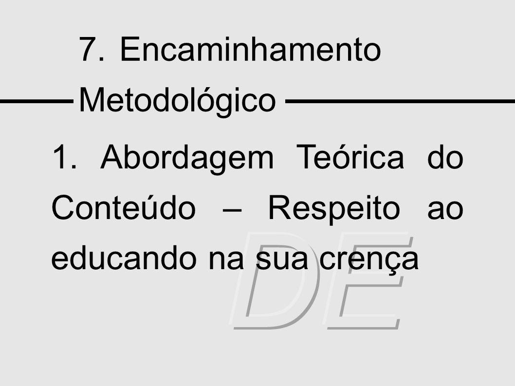 7. Encaminhamento Metodológico 1. Abordagem Teórica do Conteúdo – Respeito ao educando na sua crença