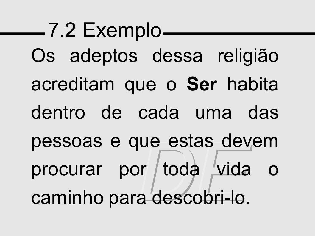 7.2 Exemplo Os adeptos dessa religião acreditam que o Ser habita dentro de cada uma das pessoas e que estas devem procurar por toda vida o caminho para descobri-lo.