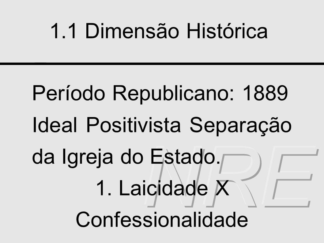 1.1 Dimensão Histórica Período Republicano: 1889 Ideal Positivista Separação da Igreja do Estado. 1. Laicidade X Confessionalidade