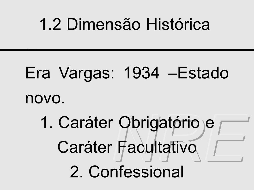 1.2 Dimensão Histórica Era Vargas: 1934 –Estado novo. 1. Caráter Obrigatório e Caráter Facultativo 2. Confessional