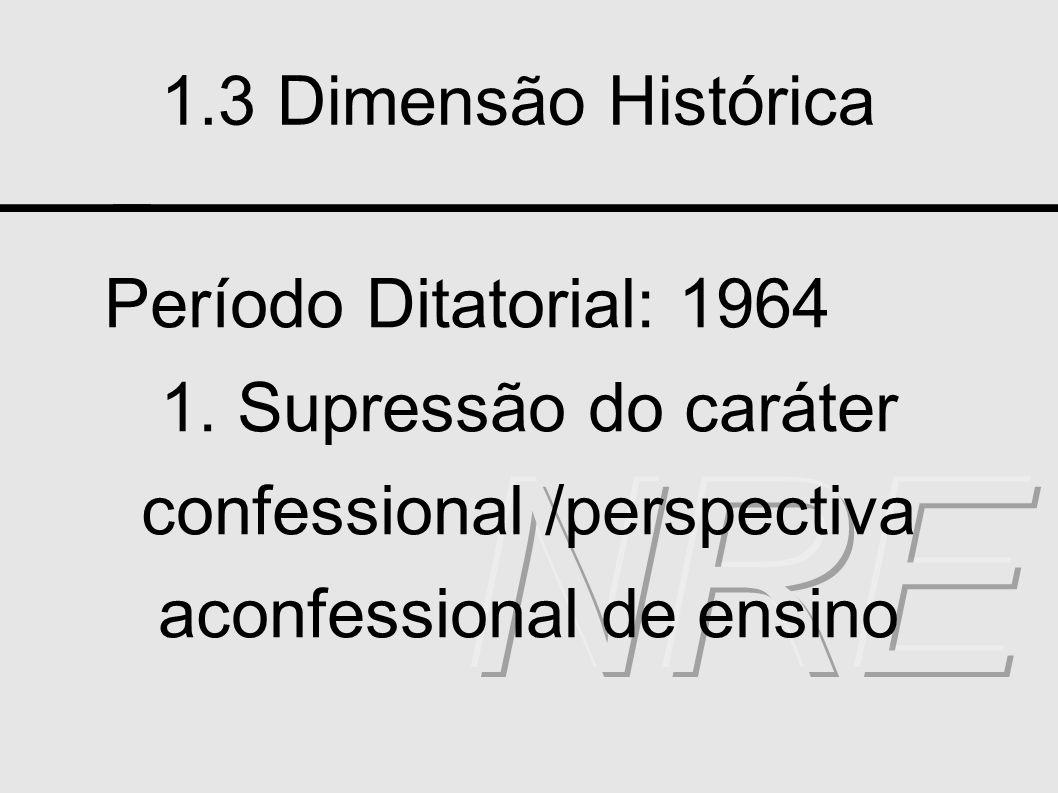 1.3 Dimensão Histórica Período Ditatorial: 1964 1. Supressão do caráter confessional /perspectiva aconfessional de ensino