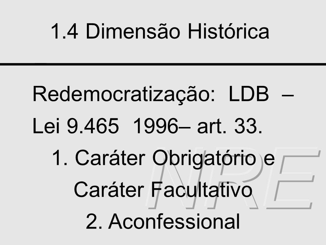 1.4 Dimensão Histórica Redemocratização: LDB – Lei 9.465 1996– art. 33. 1. Caráter Obrigatório e Caráter Facultativo 2. Aconfessional