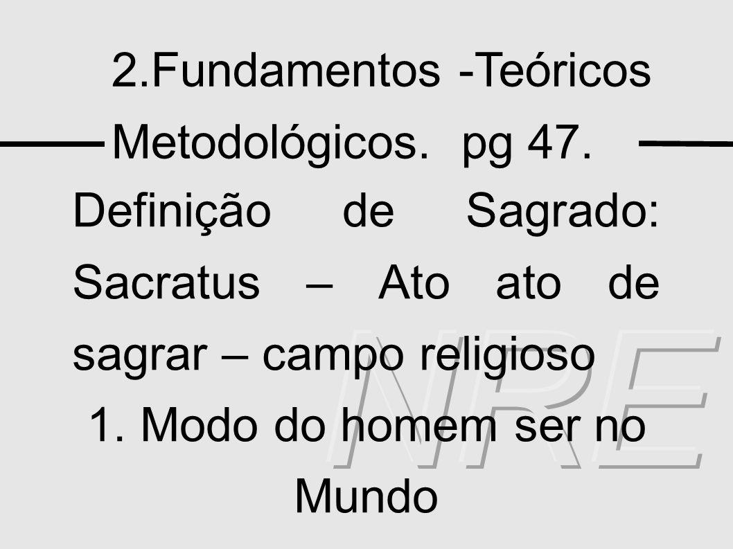 2.Fundamentos -Teóricos Metodológicos. pg 47. Definição de Sagrado: Sacratus – Ato ato de sagrar – campo religioso 1. Modo do homem ser no Mundo