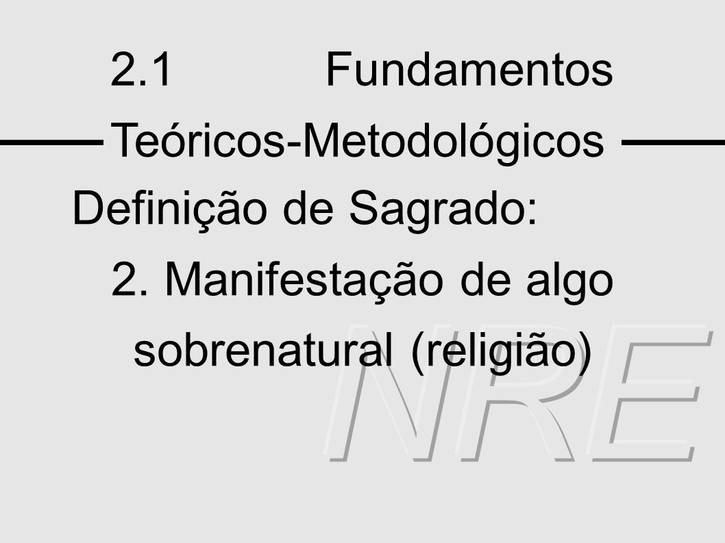 2.1 Fundamentos Teóricos-Metodológicos Definição de Sagrado: 2. Manifestação de algo sobrenatural (religião)