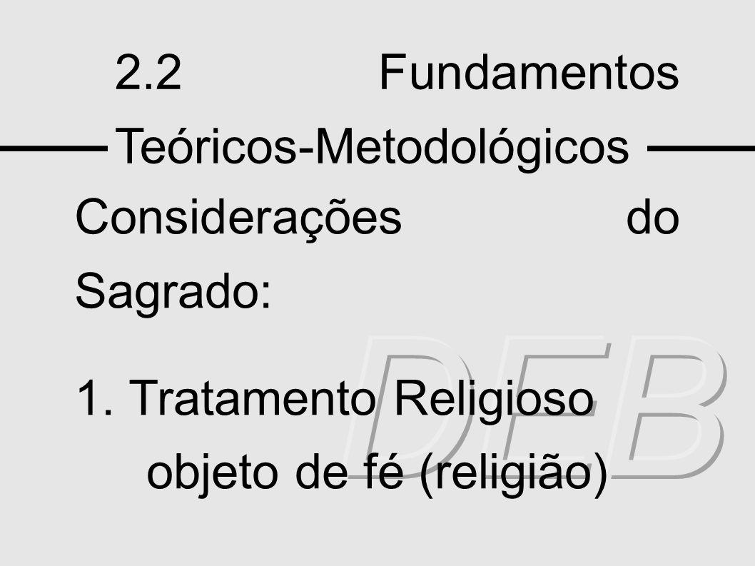 2.2 Fundamentos Teóricos-Metodológicos Considerações do Sagrado: 1. Tratamento Religioso objeto de fé (religião)