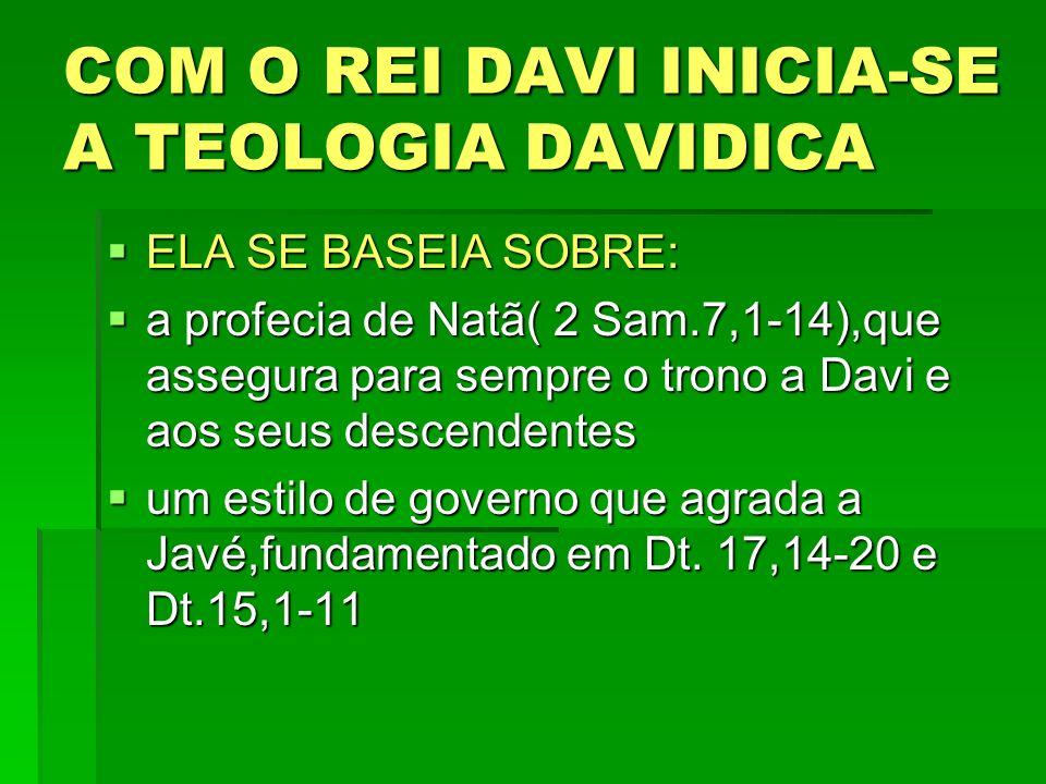 COM O REI DAVI INICIA-SE A TEOLOGIA DAVIDICA ELA SE BASEIA SOBRE: ELA SE BASEIA SOBRE: a profecia de Natã( 2 Sam.7,1-14),que assegura para sempre o trono a Davi e aos seus descendentes a profecia de Natã( 2 Sam.7,1-14),que assegura para sempre o trono a Davi e aos seus descendentes um estilo de governo que agrada a Javé,fundamentado em Dt.