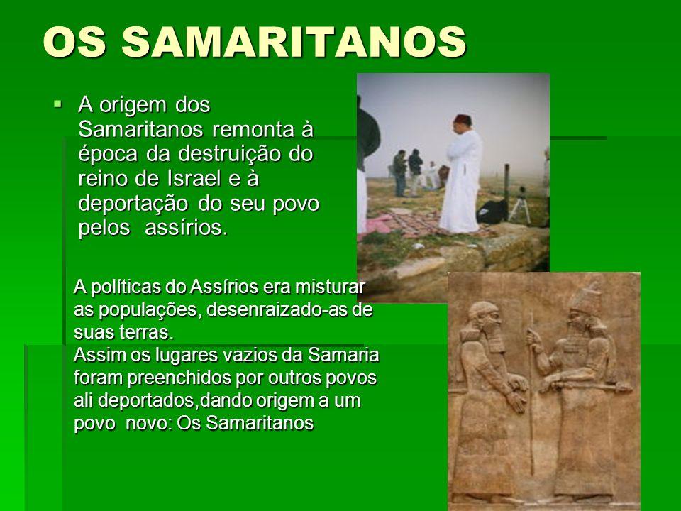 OS SAMARITANOS A origem dos Samaritanos remonta à época da destruição do reino de Israel e à deportação do seu povo pelos assírios.
