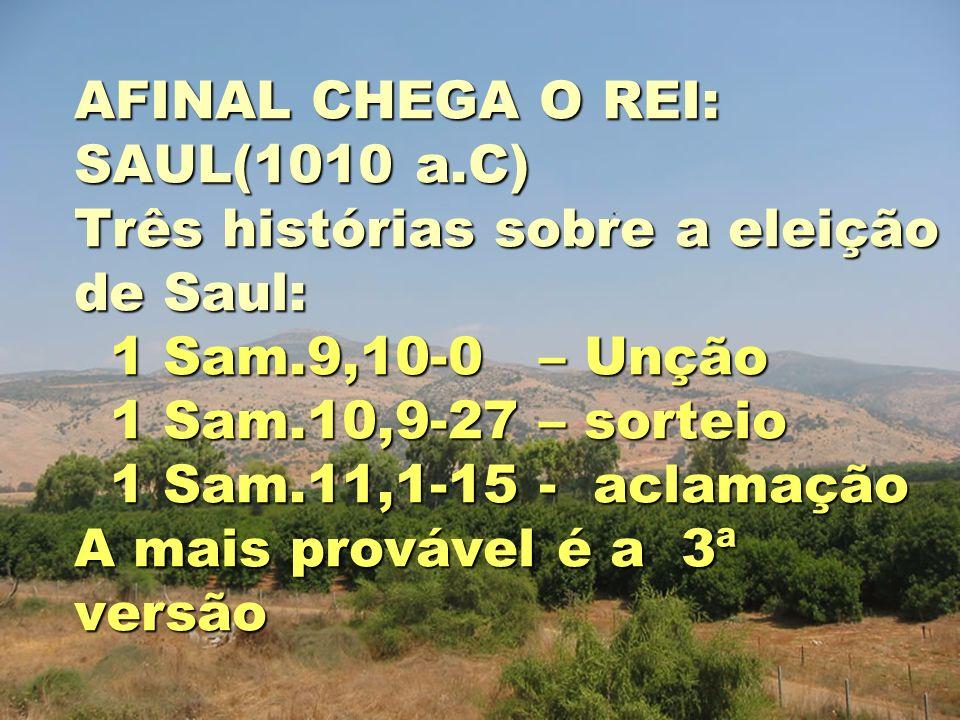 AFINAL CHEGA O REI: SAUL(1010 a.C) Três histórias sobre a eleição de Saul: 1 Sam.9,10-0 – Unção 1 Sam.10,9-27 – sorteio 1 Sam.11,1-15 - aclamação A mais provável é a 3ª versão