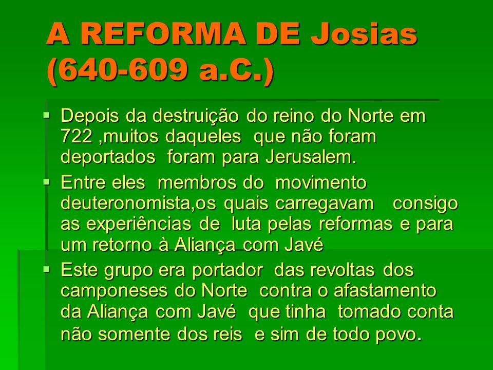 A REFORMA DE Josias (640-609 a.C.) Depois da destruição do reino do Norte em 722,muitos daqueles que não foram deportados foram para Jerusalem. Depois