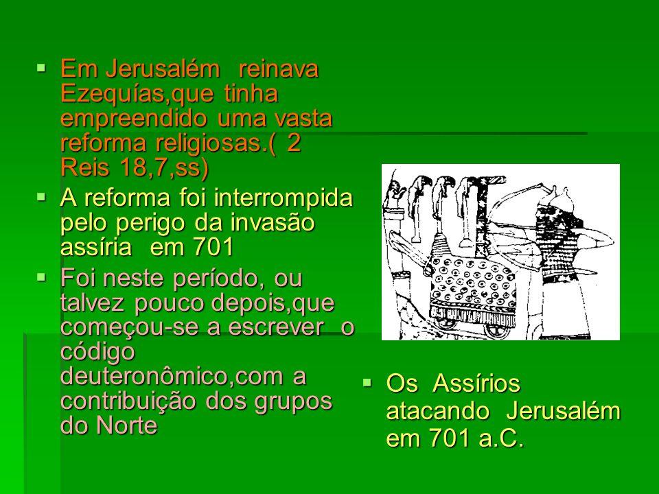 Em Jerusalém reinava Ezequías,que tinha empreendido uma vasta reforma religiosas.( 2 Reis 18,7,ss) Em Jerusalém reinava Ezequías,que tinha empreendido uma vasta reforma religiosas.( 2 Reis 18,7,ss) A reforma foi interrompida pelo perigo da invasão assíria em 701 A reforma foi interrompida pelo perigo da invasão assíria em 701 Foi neste período, ou talvez pouco depois,que começou-se a escrever o código deuteronômico,com a contribuição dos grupos do Norte Foi neste período, ou talvez pouco depois,que começou-se a escrever o código deuteronômico,com a contribuição dos grupos do Norte Os Assírios atacando Jerusalém em 701 a.C.