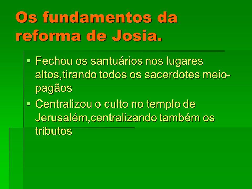 Os fundamentos da reforma de Josia. Fechou os santuários nos lugares altos,tirando todos os sacerdotes meio- pagãos Fechou os santuários nos lugares a