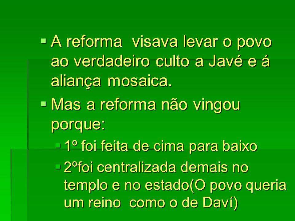 A reforma visava levar o povo ao verdadeiro culto a Javé e á aliança mosaica. A reforma visava levar o povo ao verdadeiro culto a Javé e á aliança mos