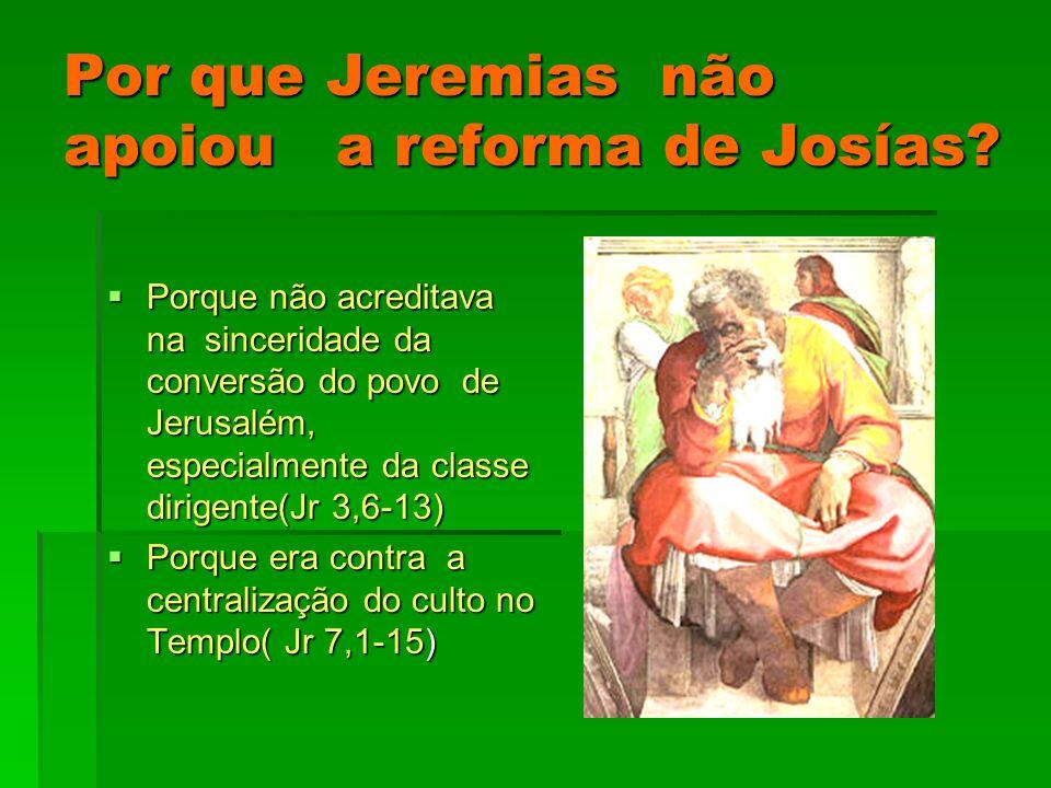 Por que Jeremias não apoiou a reforma de Josías? Porque não acreditava na sinceridade da conversão do povo de Jerusalém, especialmente da classe dirig