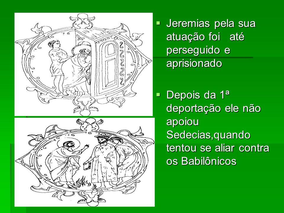 Jeremias pela sua atuação foi até perseguido e aprisionado Jeremias pela sua atuação foi até perseguido e aprisionado Depois da 1ª deportação ele não apoiou Sedecias,quando tentou se aliar contra os Babilônicos Depois da 1ª deportação ele não apoiou Sedecias,quando tentou se aliar contra os Babilônicos